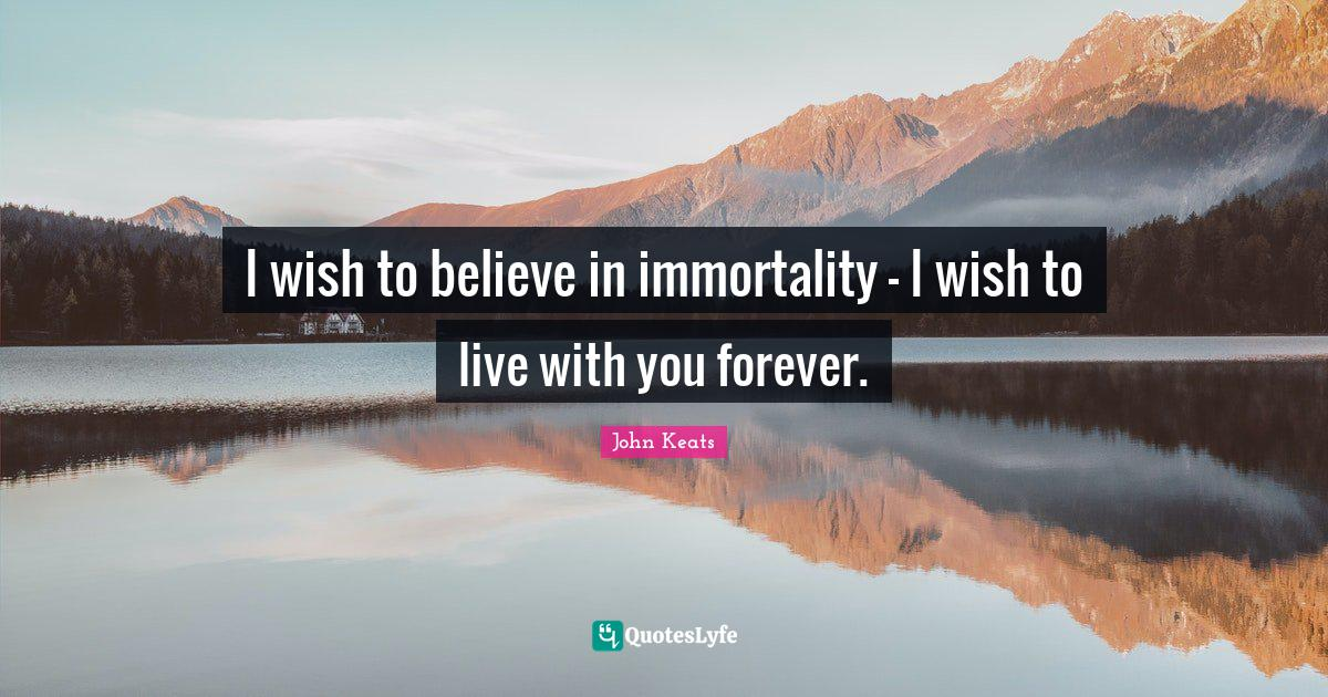 John Keats Quotes: I wish to believe in immortality - I wish to live with you forever.