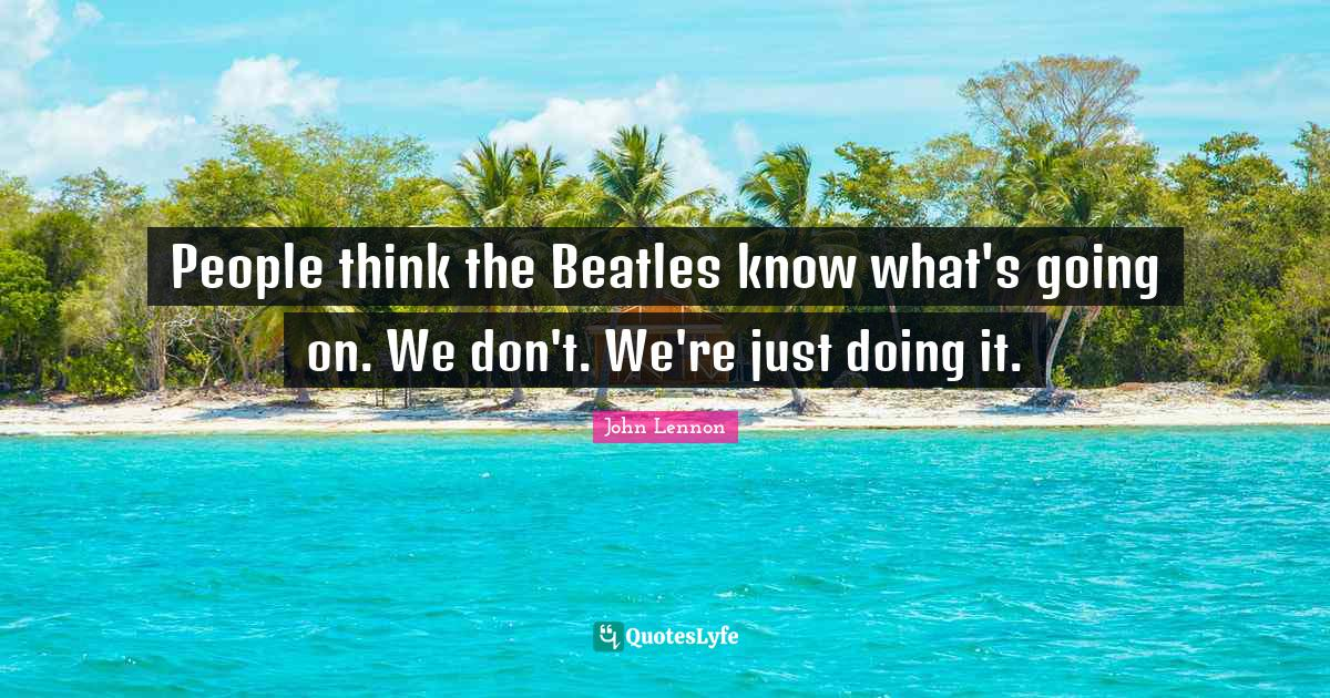 John Lennon Quotes: People think the Beatles know what's going on. We don't. We're just doing it.