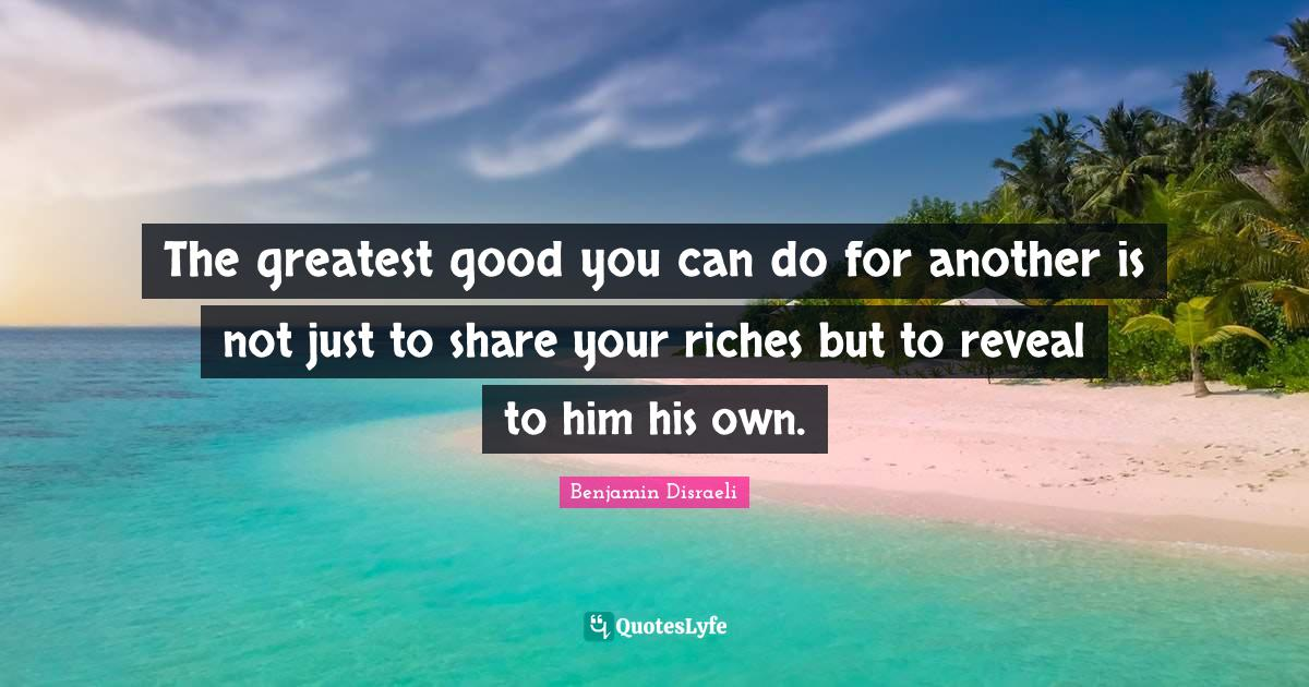 Benjamin Disraeli Quotes: The greatest good you can do for another is not just to share your riches but to reveal to him his own.