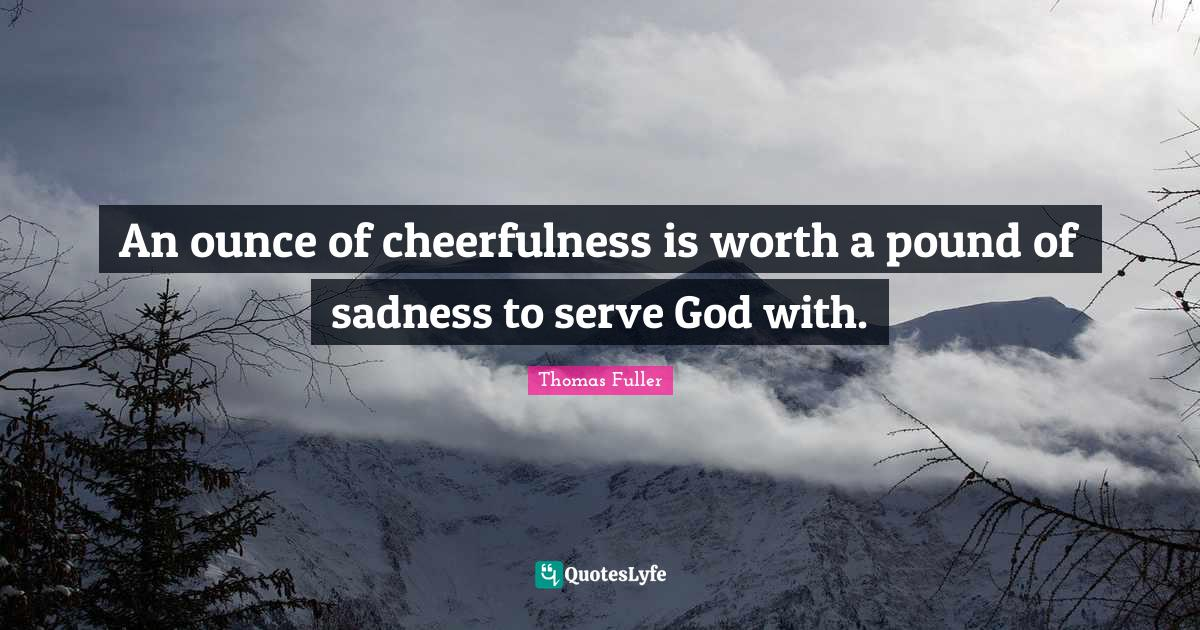 Thomas Fuller Quotes: An ounce of cheerfulness is worth a pound of sadness to serve God with.