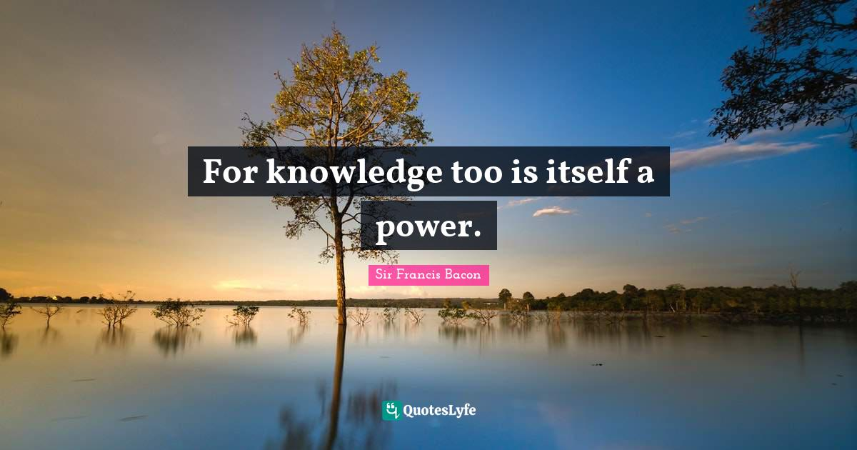 Sir Francis Bacon Quotes: For knowledge too is itself a power.
