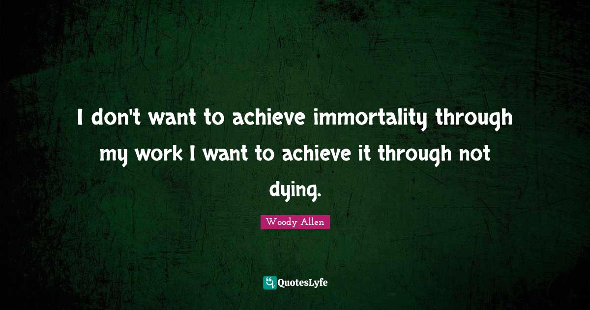 Woody Allen Quotes: I don't want to achieve immortality through my work I want to achieve it through not dying.