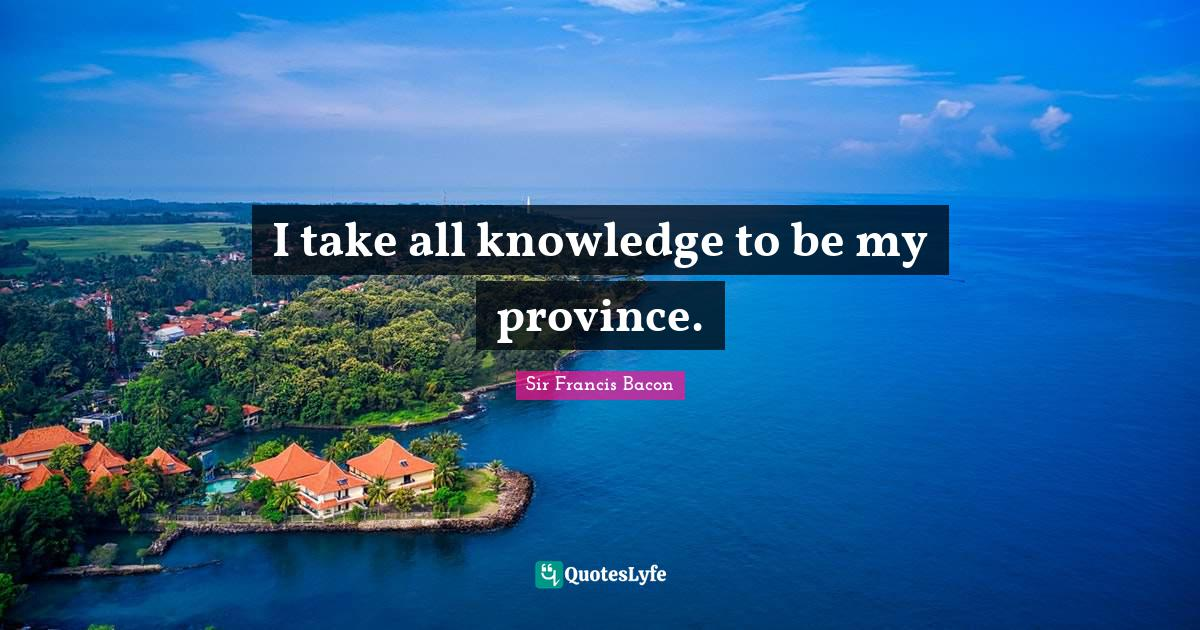 Sir Francis Bacon Quotes: I take all knowledge to be my province.