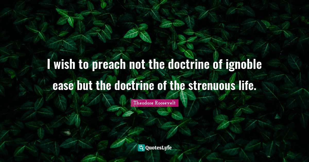 Theodore Roosevelt Quotes: I wish to preach not the doctrine of ignoble ease but the doctrine of the strenuous life.