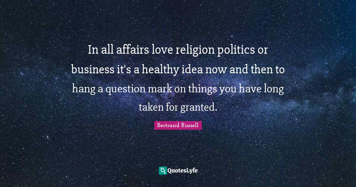 Bertrand Russell Quotes: In all affairs love religion politics or business it's a healthy idea now and then to hang a question mark on things you have long taken for granted.