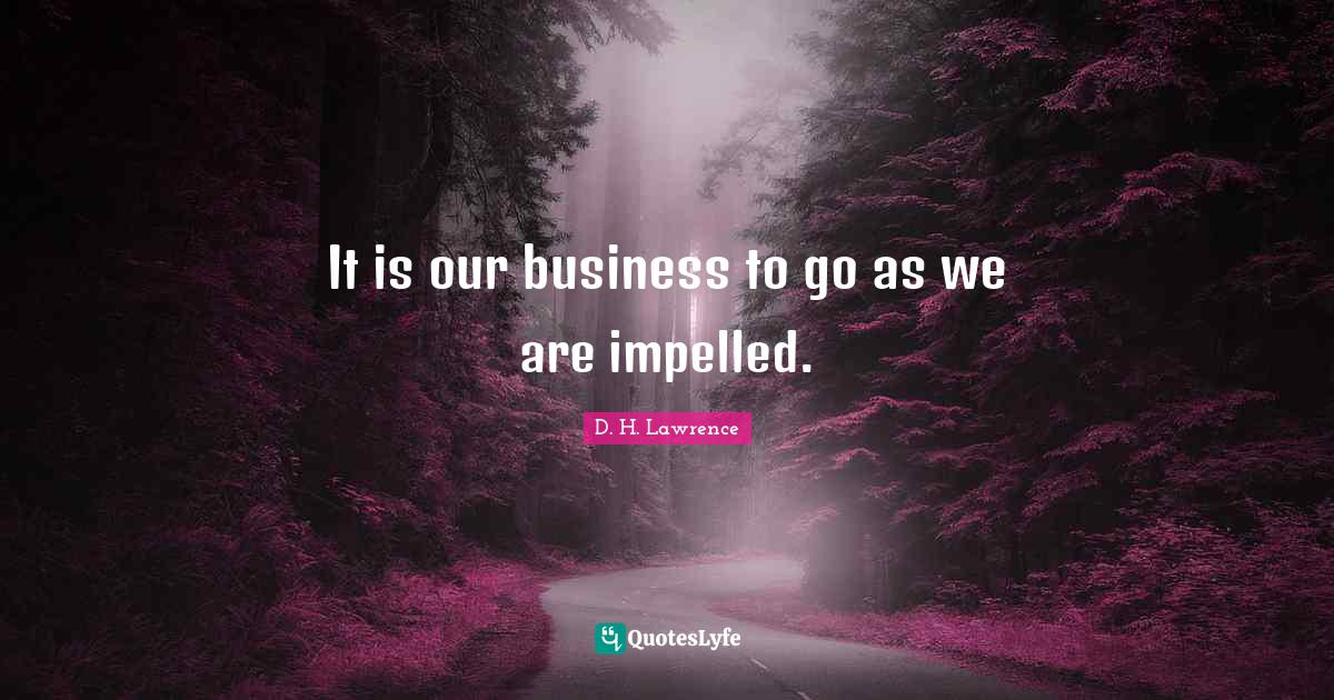 D. H. Lawrence Quotes: It is our business to go as we are impelled.