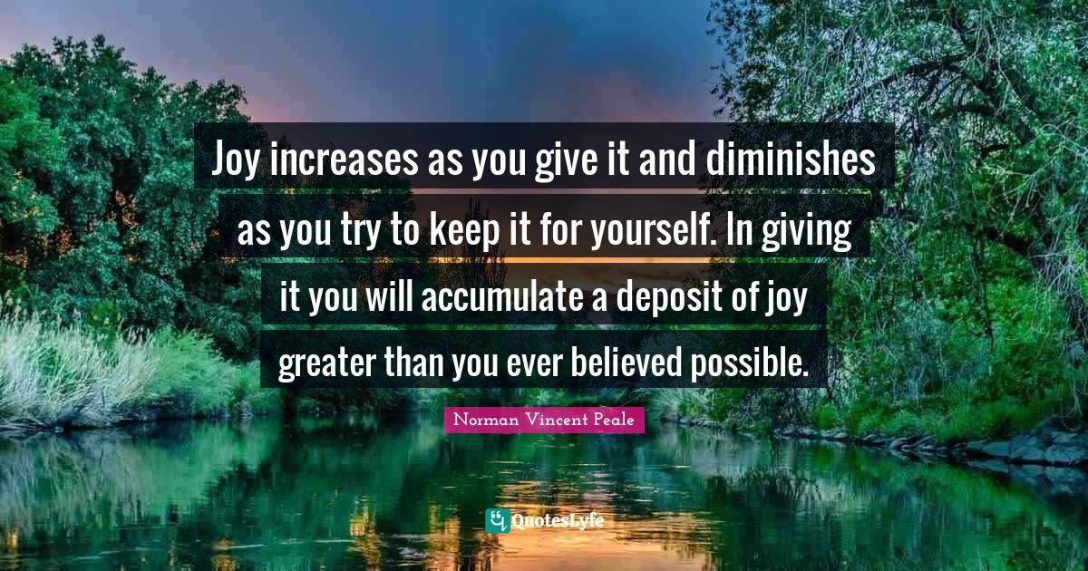 Norman Vincent Peale Quotes: Joy increases as you give it and diminishes as you try to keep it for yourself. In giving it you will accumulate a deposit of joy greater than you ever believed possible.