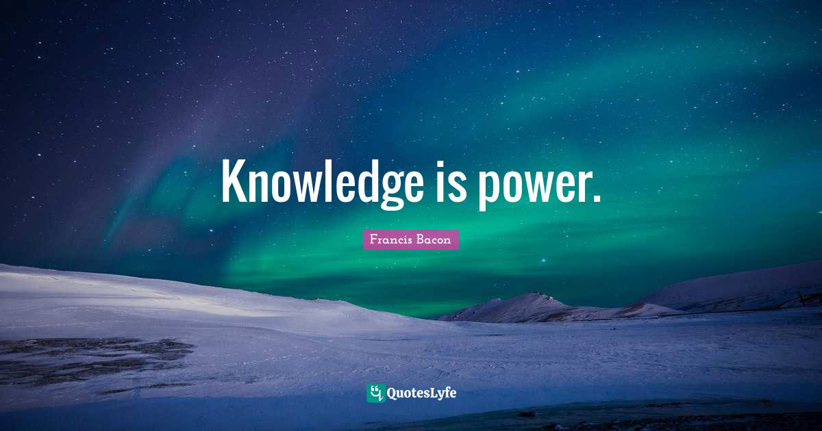 Francis Bacon Quotes: Knowledge is power.