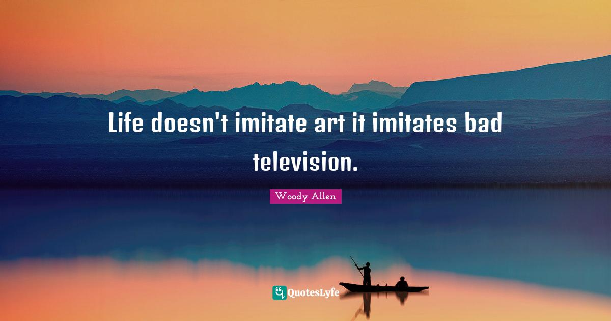 Woody Allen Quotes: Life doesn't imitate art it imitates bad television.