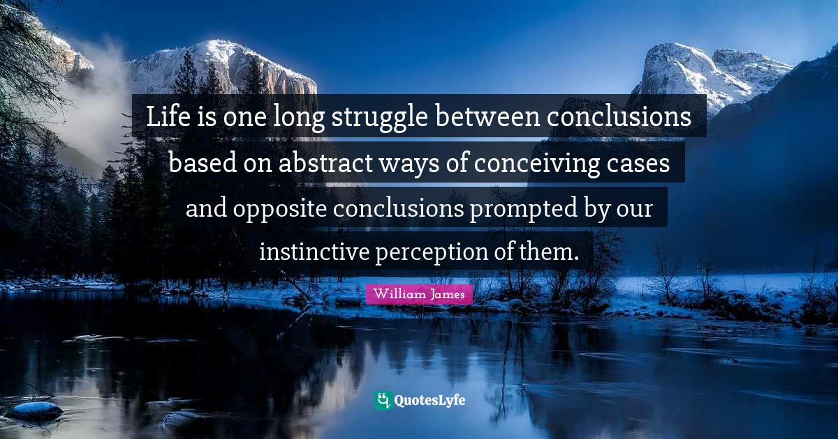 William James Quotes: Life is one long struggle between conclusions based on abstract ways of conceiving cases and opposite conclusions prompted by our instinctive perception of them.