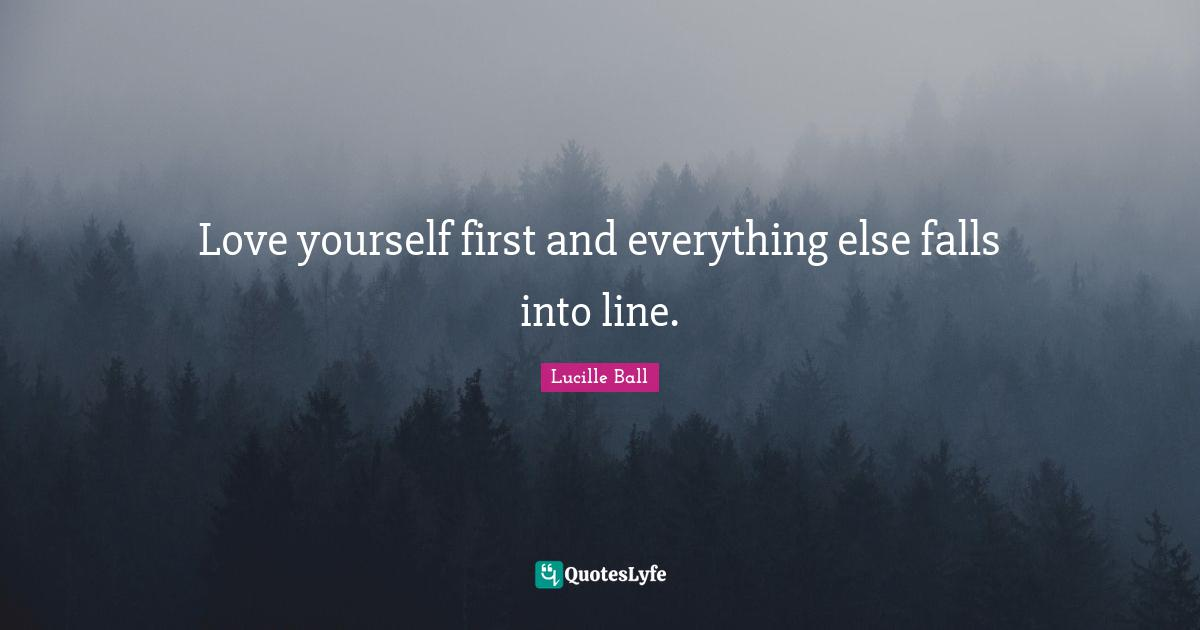 Lucille Ball Quotes: Love yourself first and everything else falls into line.