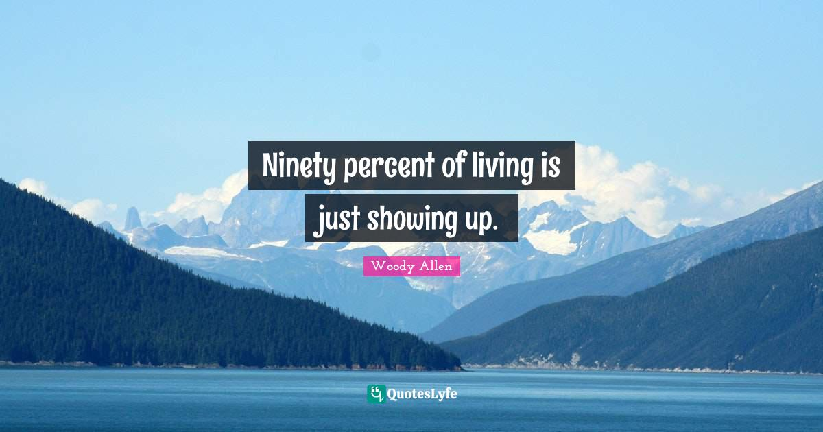 Woody Allen Quotes: Ninety percent of living is just showing up.