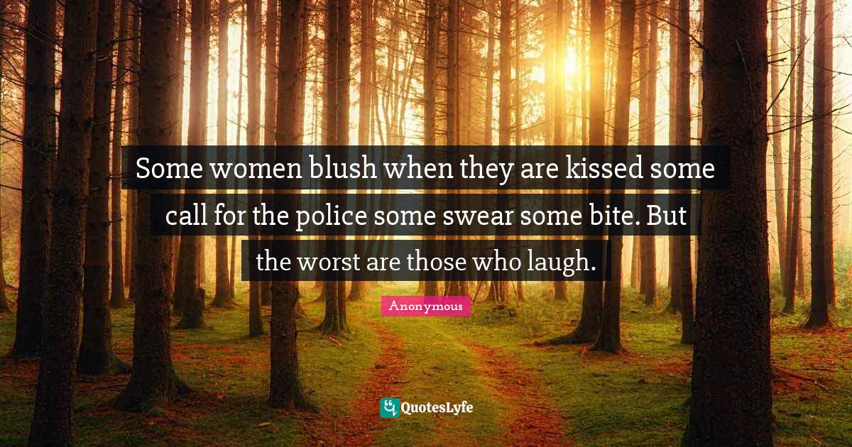 Anonymous Quotes: Some women blush when they are kissed some call for the police some swear some bite. But the worst are those who laugh.