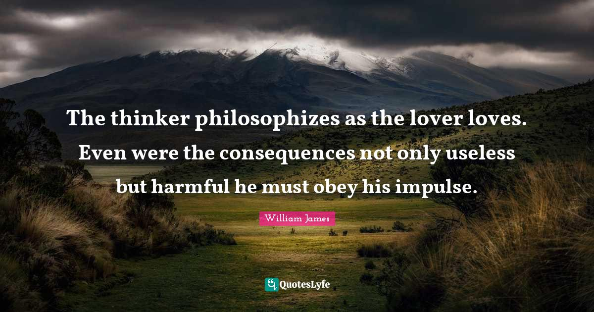 William James Quotes: The thinker philosophizes as the lover loves. Even were the consequences not only useless but harmful he must obey his impulse.