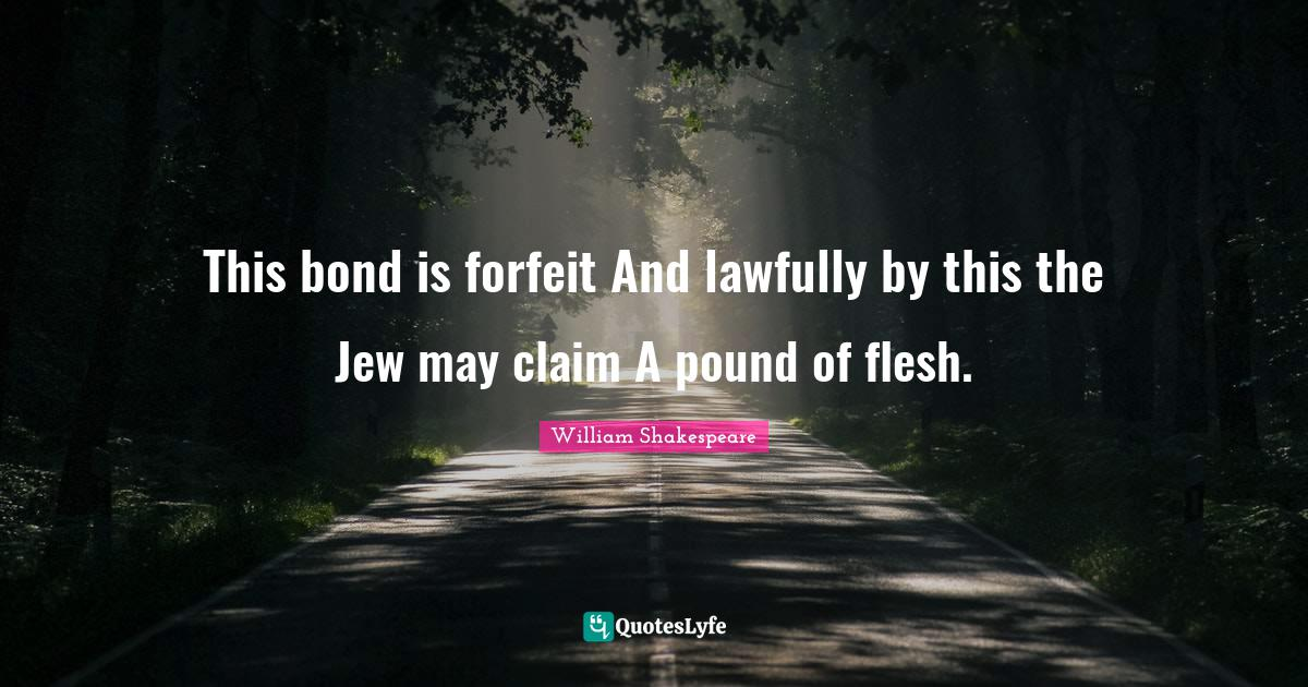William Shakespeare Quotes: This bond is forfeit And lawfully by this the Jew may claim A pound of flesh.