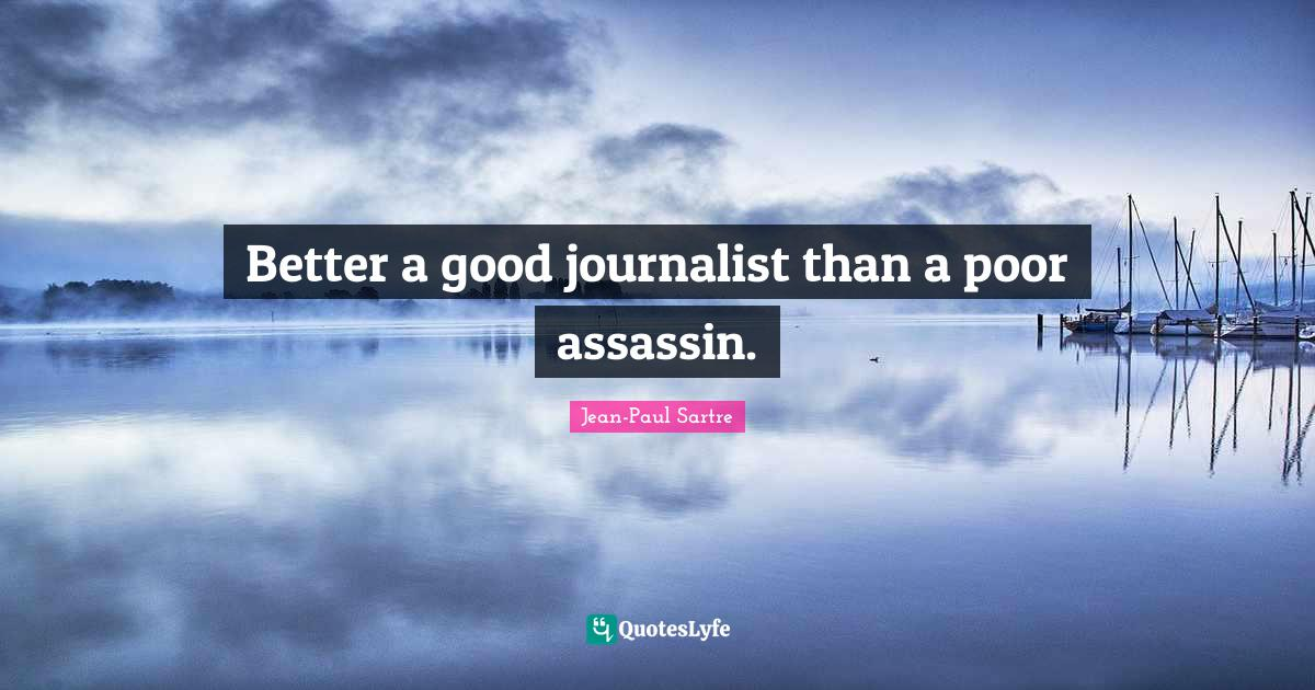 Jean-Paul Sartre Quotes: Better a good journalist than a poor assassin.