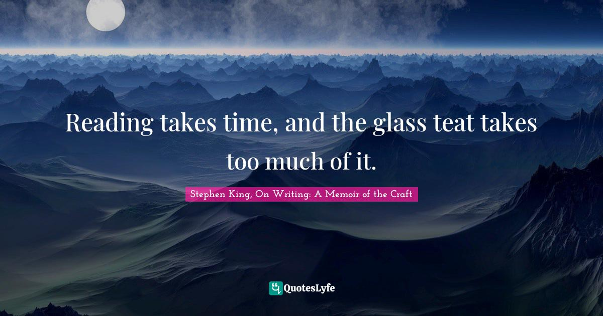 Stephen King, On Writing: A Memoir of the Craft Quotes: Reading takes time, and the glass teat takes too much of it.