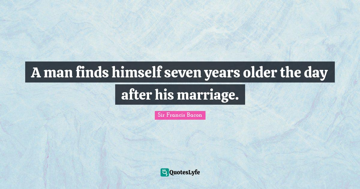 Sir Francis Bacon Quotes: A man finds himself seven years older the day after his marriage.