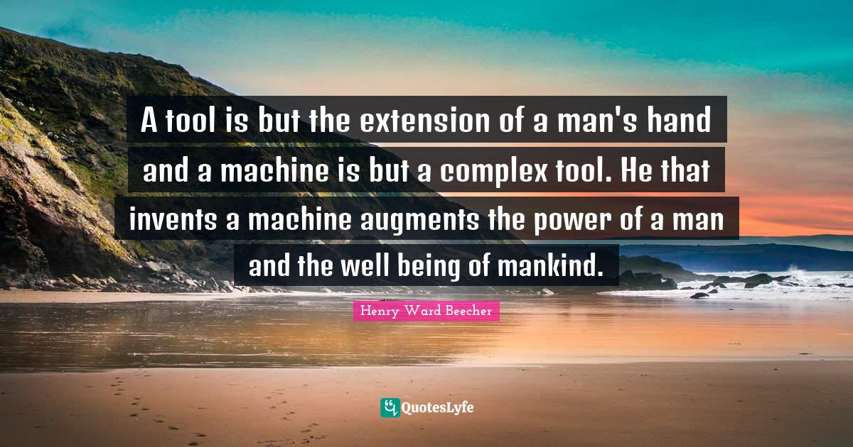 Henry Ward Beecher Quotes: A tool is but the extension of a man's hand and a machine is but a complex tool. He that invents a machine augments the power of a man and the well being of mankind.