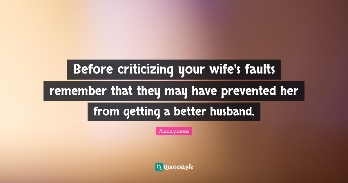 Anonymous Quotes: Before criticizing your wife's faults remember that they may have prevented her from getting a better husband.