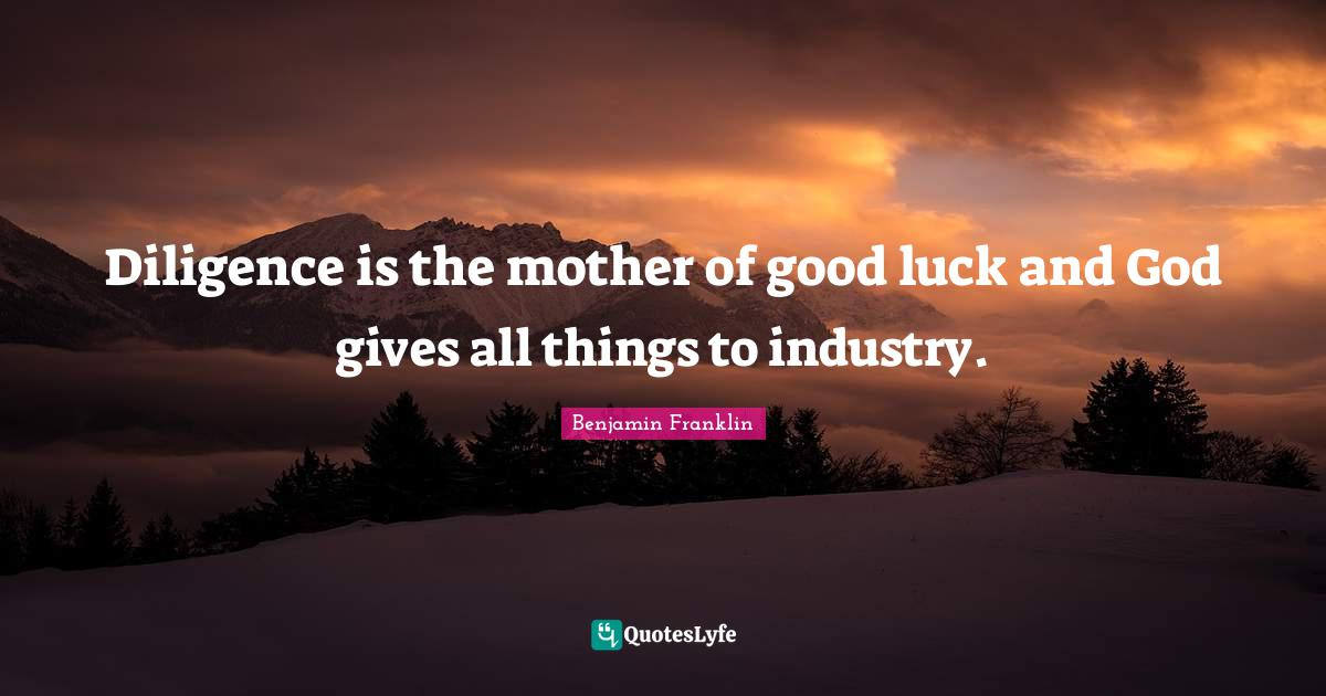 Benjamin Franklin Quotes: Diligence is the mother of good luck and God gives all things to industry.