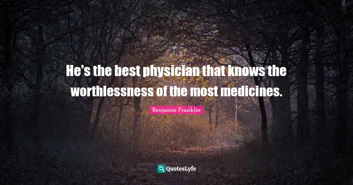 Benjamin Franklin Quotes: He's the best physician that knows the worthlessness of the most medicines.
