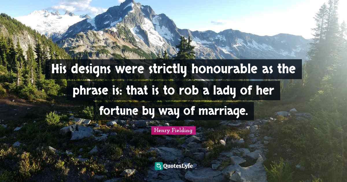 Henry Fielding Quotes: His designs were strictly honourable as the phrase is: that is to rob a lady of her fortune by way of marriage.