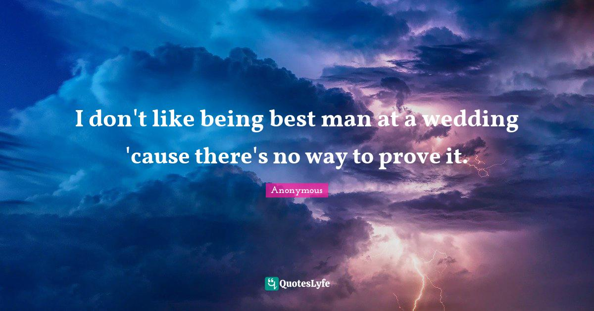 Anonymous Quotes: I don't like being best man at a wedding 'cause there's no way to prove it.