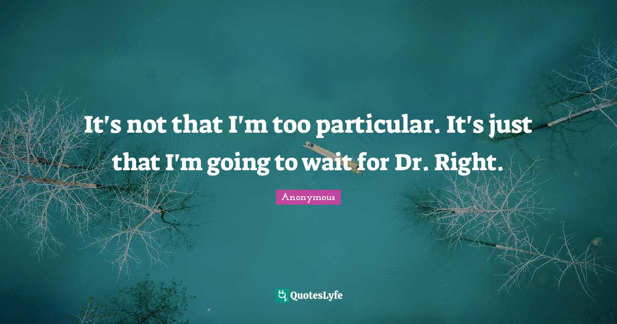 Anonymous Quotes: It's not that I'm too particular. It's just that I'm going to wait for Dr. Right.