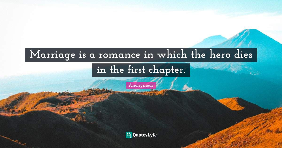 Anonymous Quotes: Marriage is a romance in which the hero dies in the first chapter.
