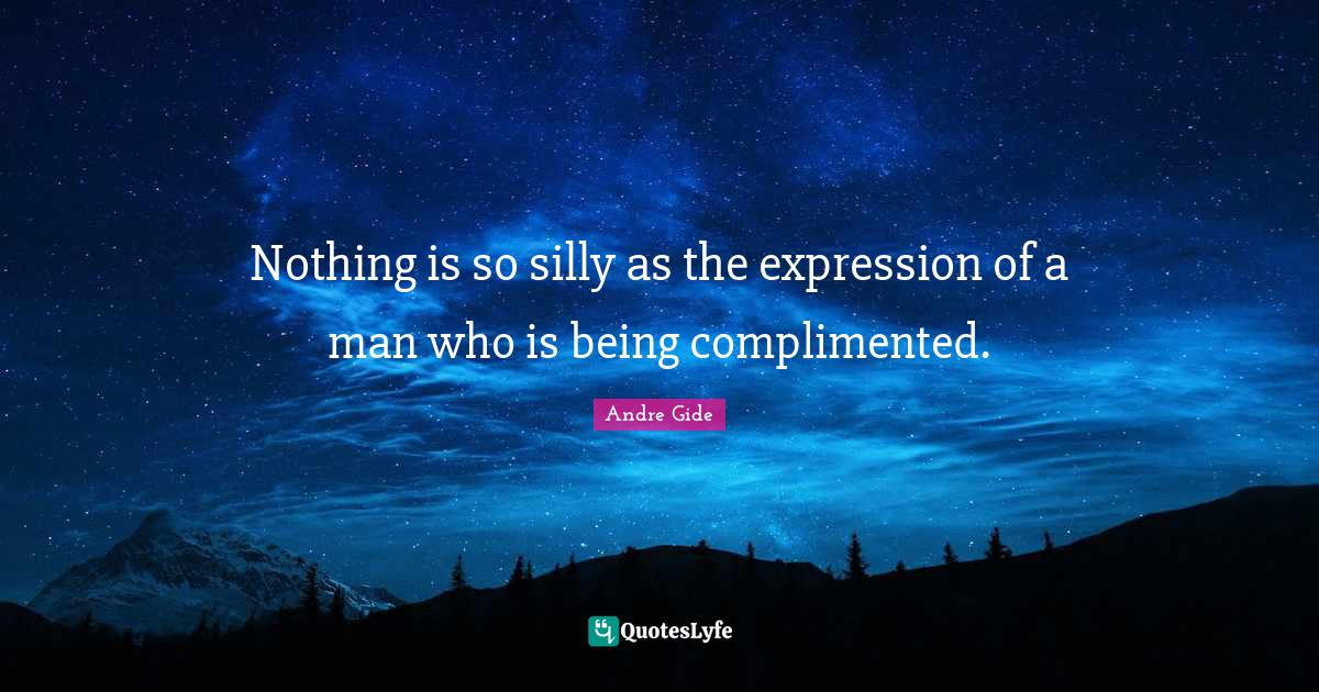 Andre Gide Quotes: Nothing is so silly as the expression of a man who is being complimented.