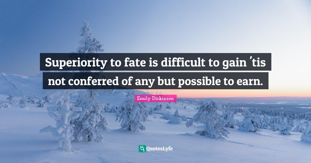 Emily Dickinson Quotes: Superiority to fate is difficult to gain 'tis not conferred of any but possible to earn.