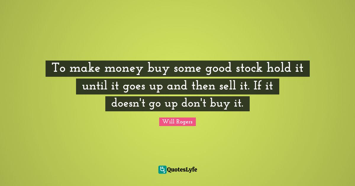 Will Rogers Quotes: To make money buy some good stock hold it until it goes up and then sell it. If it doesn't go up don't buy it.