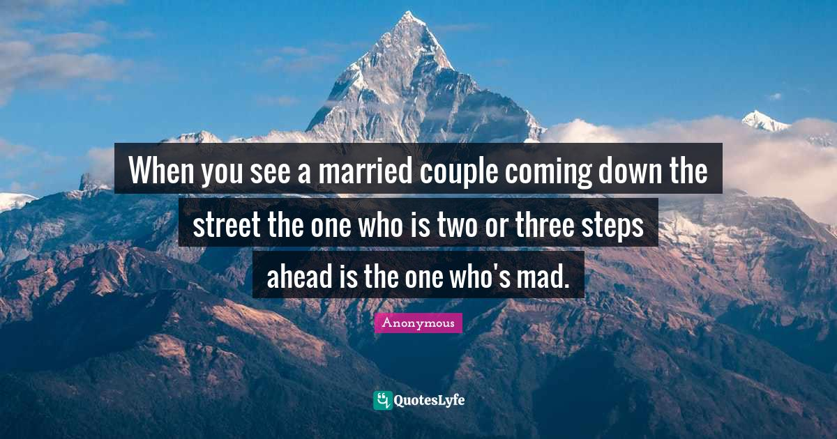 Anonymous Quotes: When you see a married couple coming down the street the one who is two or three steps ahead is the one who's mad.