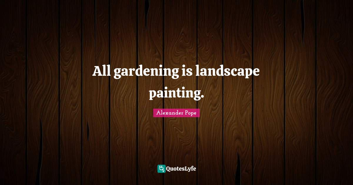 Alexander Pope Quotes: All gardening is landscape painting.