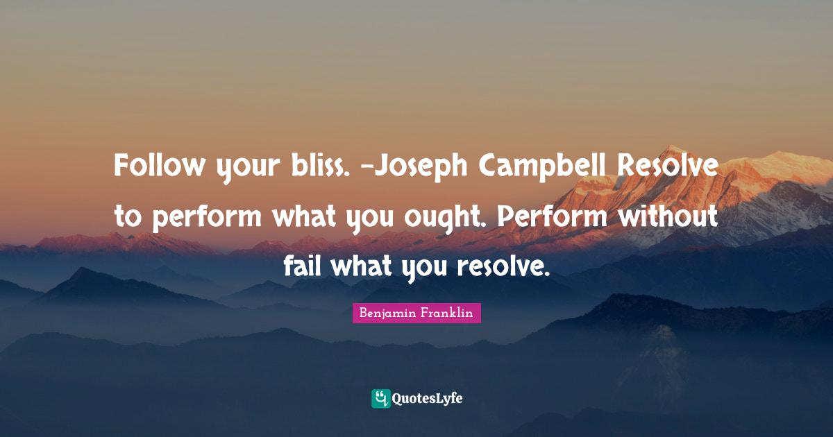 Benjamin Franklin Quotes: Follow your bliss. -Joseph Campbell Resolve to perform what you ought. Perform without fail what you resolve.