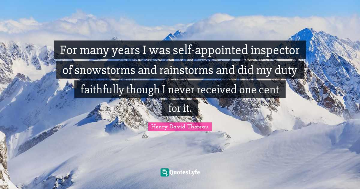 Henry David Thoreau Quotes: For many years I was self-appointed inspector of snowstorms and rainstorms and did my duty faithfully though I never received one cent for it.
