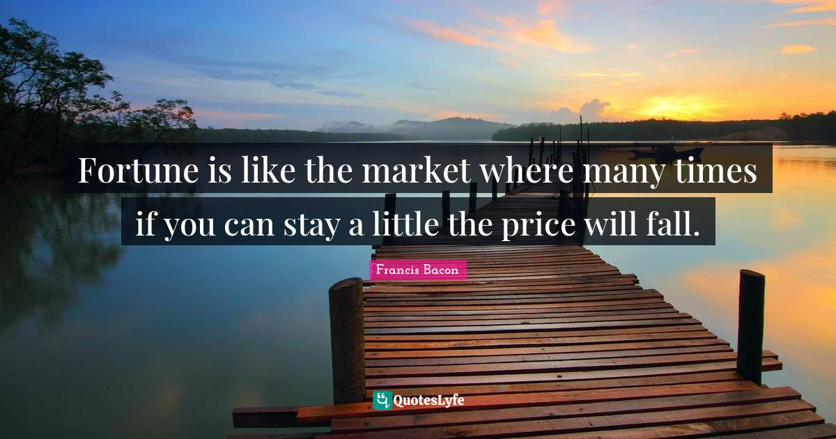 Francis Bacon Quotes: Fortune is like the market where many times if you can stay a little the price will fall.