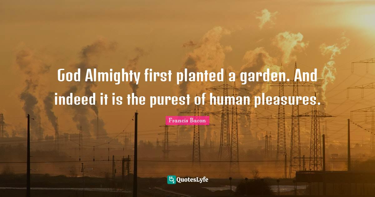 Francis Bacon Quotes: God Almighty first planted a garden. And indeed it is the purest of human pleasures.