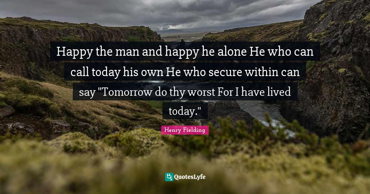 """Henry Fielding Quotes: """"Happy the man and happy he alone He who can call today his own He who secure within can say """"Tomorrow do thy worst For I have lived today."""""""""""