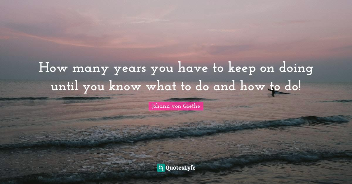Johann von Goethe Quotes: How many years you have to keep on doing until you know what to do and how to do!