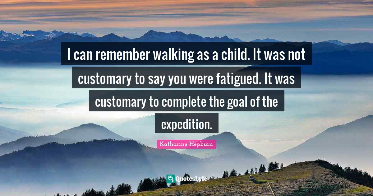 Katharine Hepburn Quotes: I can remember walking as a child. It was not customary to say you were fatigued. It was customary to complete the goal of the expedition.