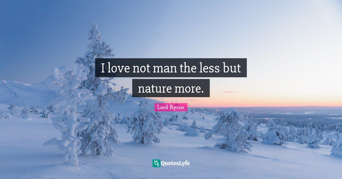 Lord Byron Quotes: I love not man the less but nature more.