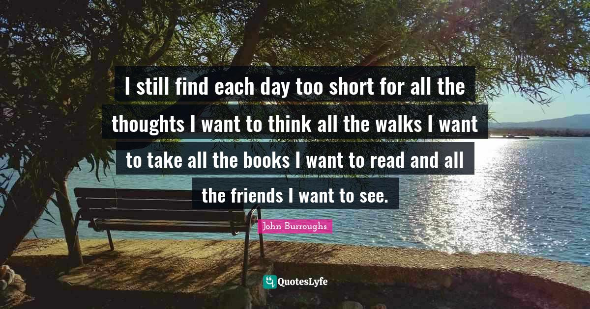 John Burroughs Quotes: I still find each day too short for all the thoughts I want to think all the walks I want to take all the books I want to read and all the friends I want to see.
