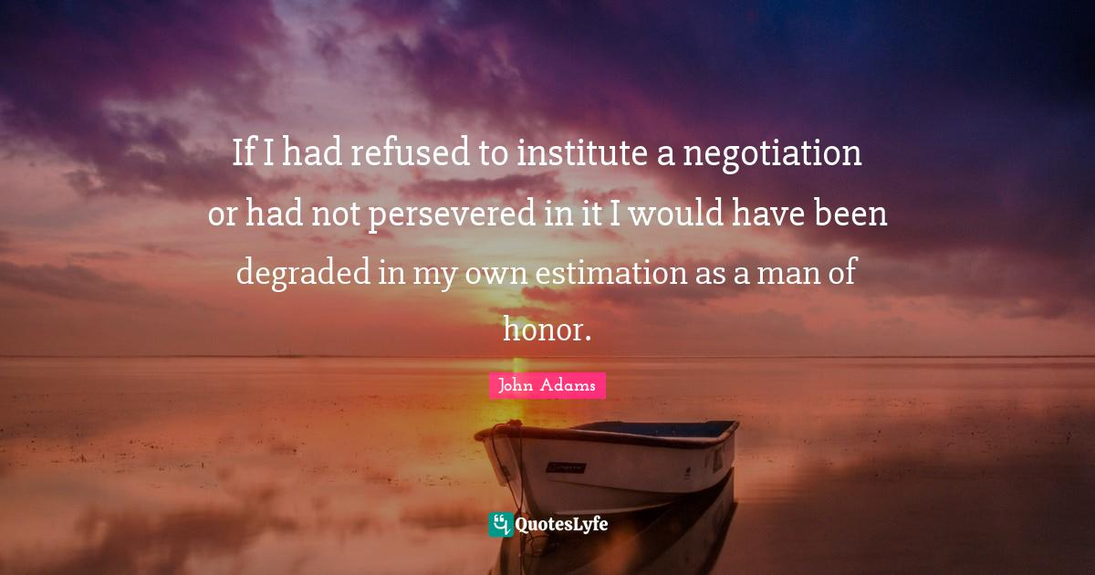 John Adams Quotes: If I had refused to institute a negotiation or had not persevered in it I would have been degraded in my own estimation as a man of honor.