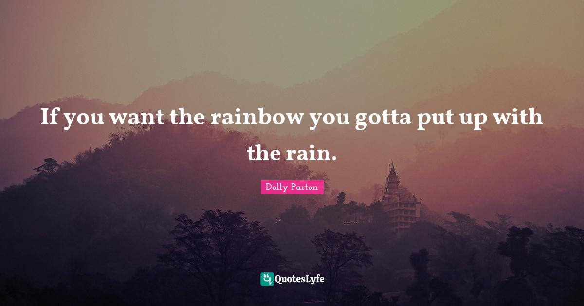 Dolly Parton Quotes: If you want the rainbow you gotta put up with the rain.