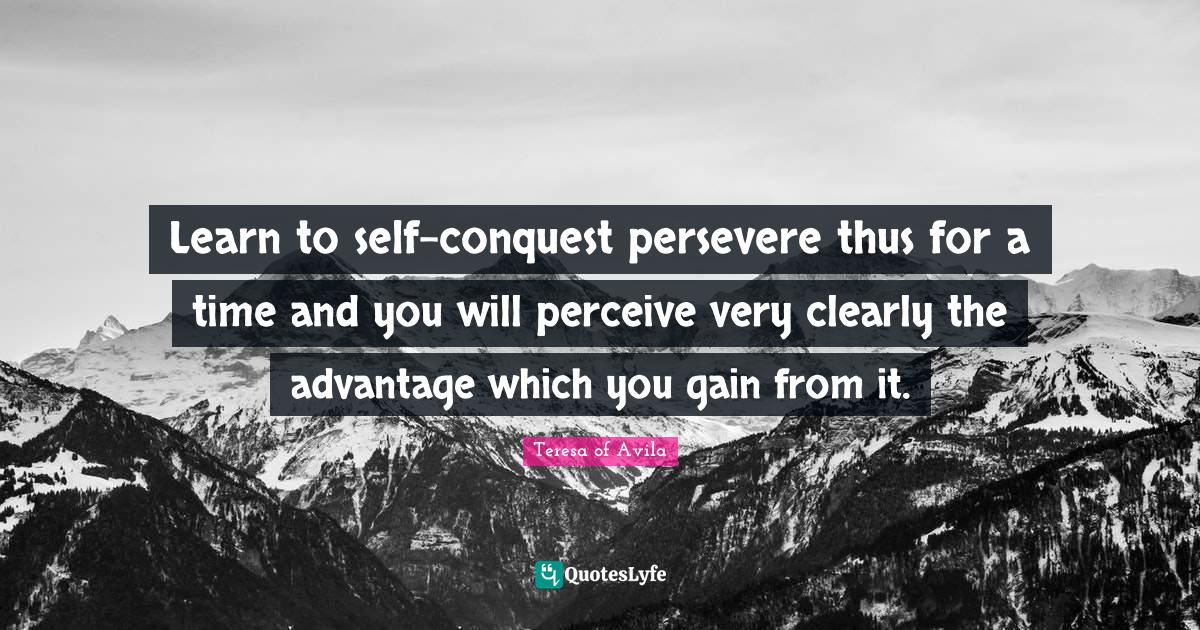 Teresa of Avila Quotes: Learn to self-conquest persevere thus for a time and you will perceive very clearly the advantage which you gain from it.