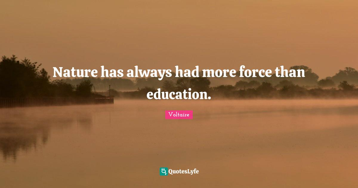 Voltaire Quotes: Nature has always had more force than education.