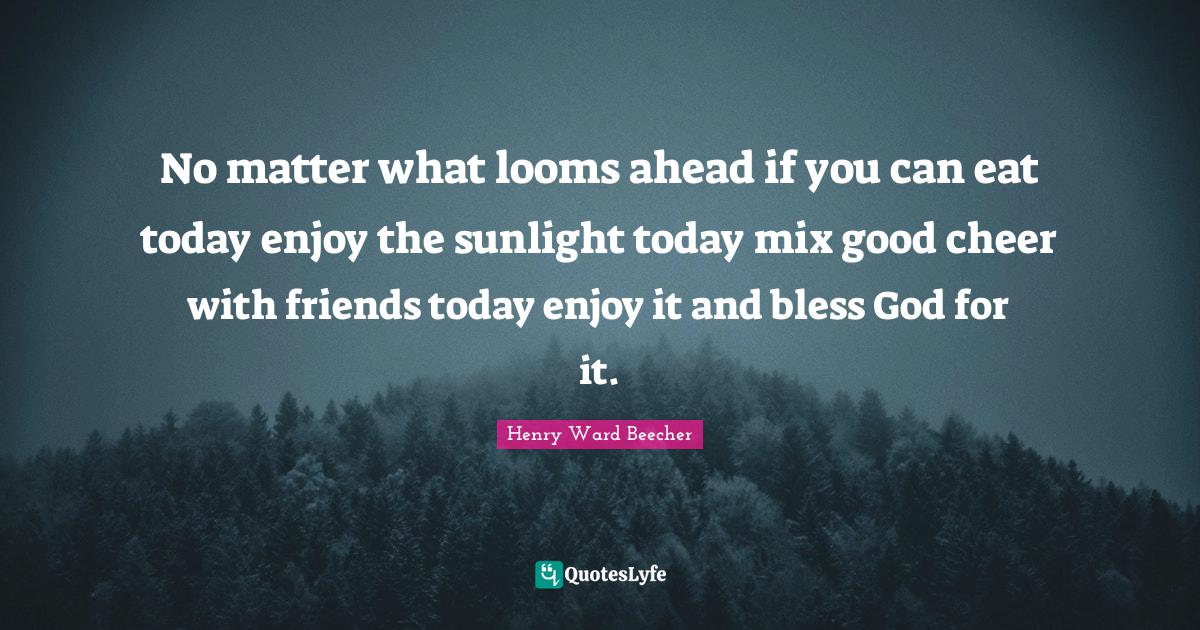 Henry Ward Beecher Quotes: No matter what looms ahead if you can eat today enjoy the sunlight today mix good cheer with friends today enjoy it and bless God for it.