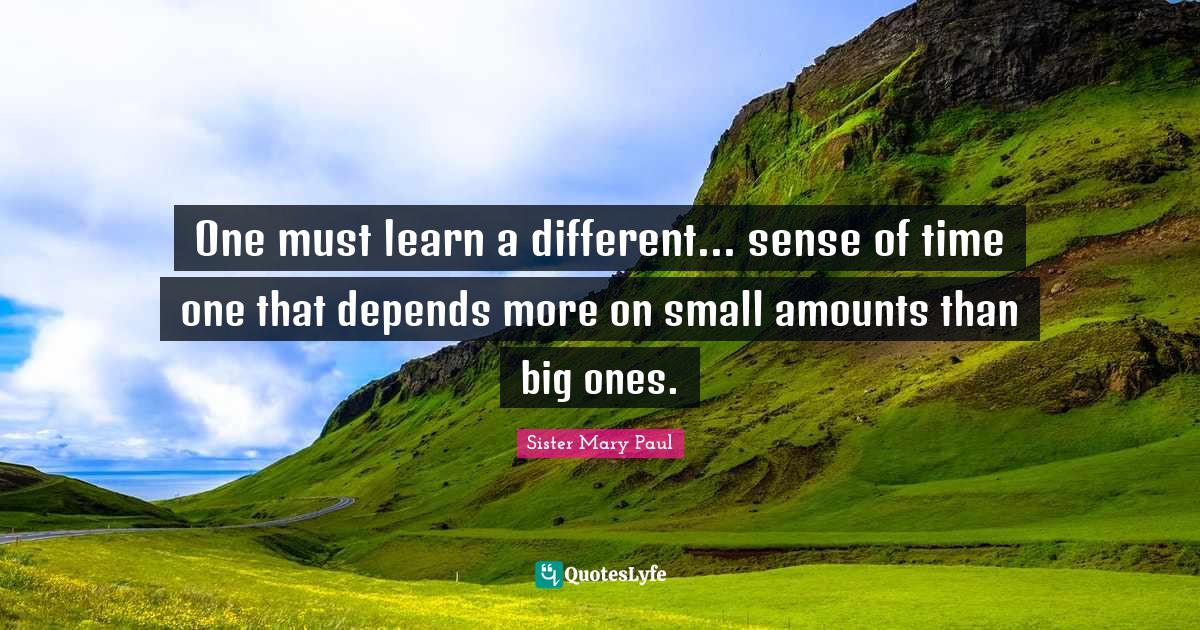Sister Mary Paul Quotes: One must learn a different... sense of time one that depends more on small amounts than big ones.